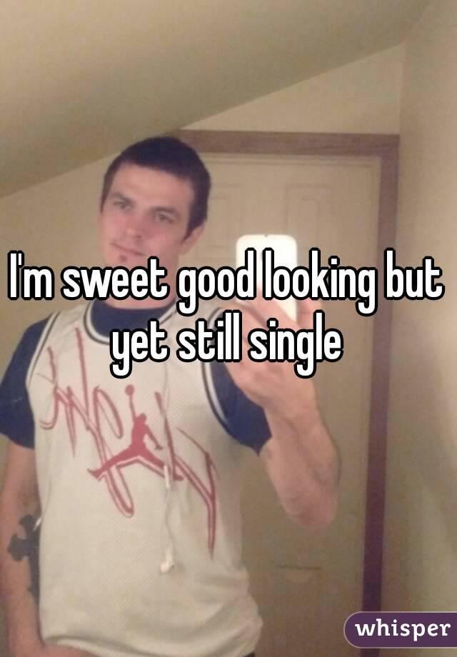 I'm sweet good looking but yet still single