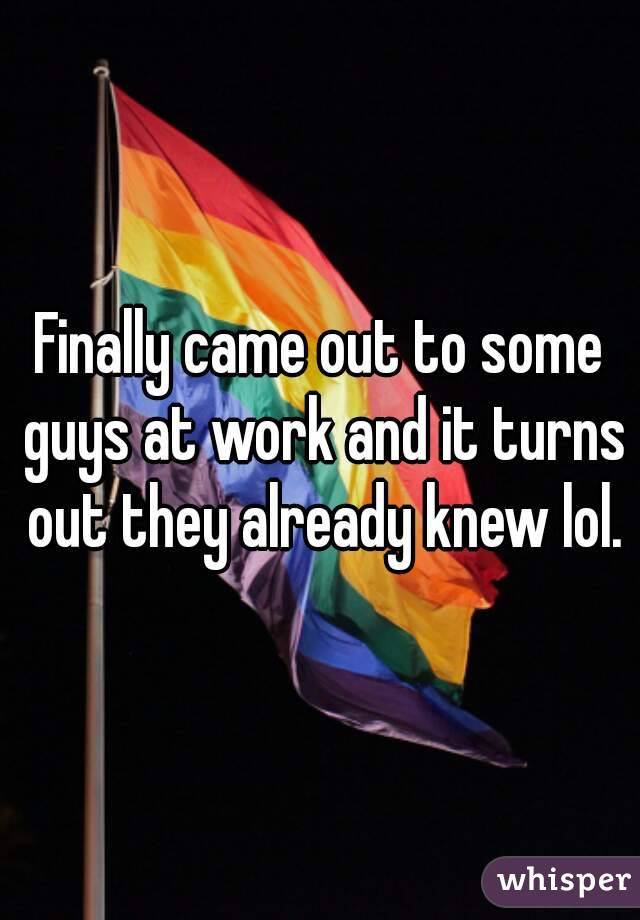 Finally came out to some guys at work and it turns out they already knew lol.