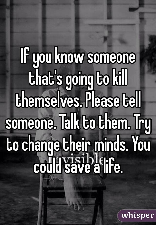 If you know someone that's going to kill themselves. Please tell someone. Talk to them. Try to change their minds. You could save a life.