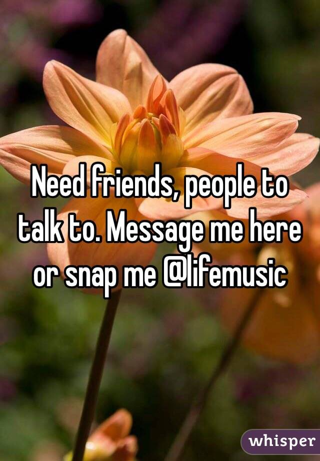 Need friends, people to talk to. Message me here or snap me @lifemusic