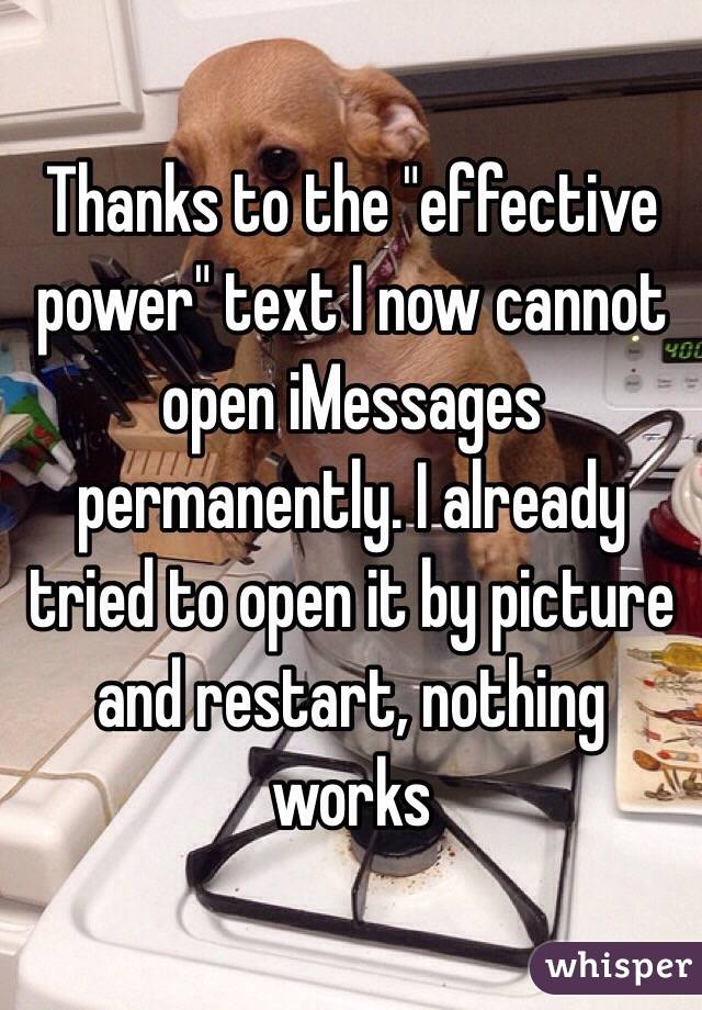 """Thanks to the """"effective power"""" text I now cannot open iMessages permanently. I already tried to open it by picture and restart, nothing works"""