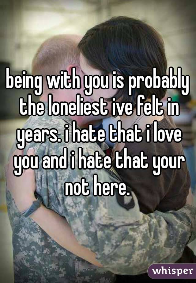 being with you is probably the loneliest ive felt in years. i hate that i love you and i hate that your not here.