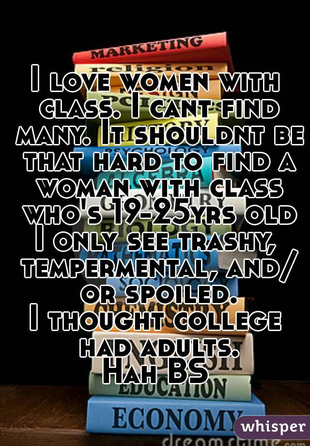 I love women with class. I cant find many. It shouldnt be that hard to find a woman with class who's 19-25yrs old I only see trashy, tempermental, and/ or spoiled. I thought college had adults. Hah BS