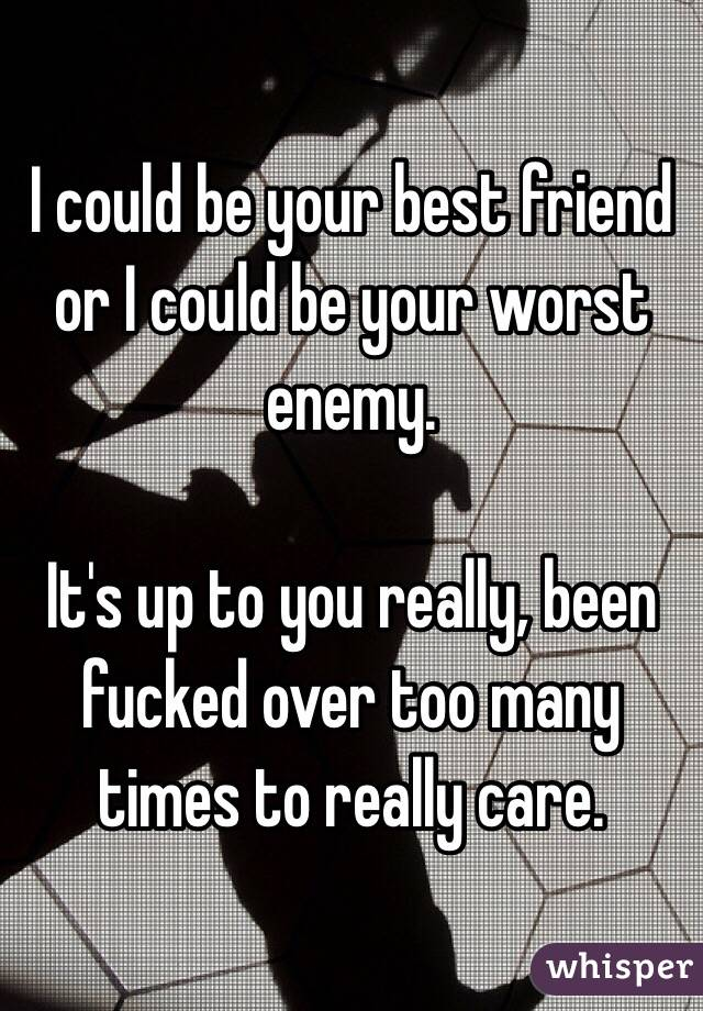 I could be your best friend or I could be your worst enemy.  It's up to you really, been fucked over too many times to really care.