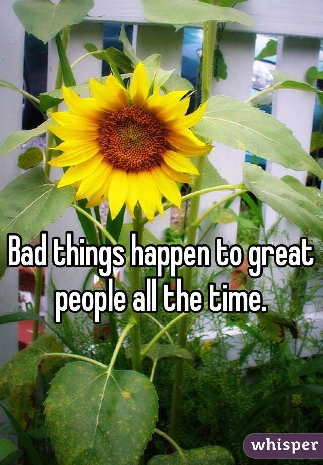 Bad things happen to great people all the time.