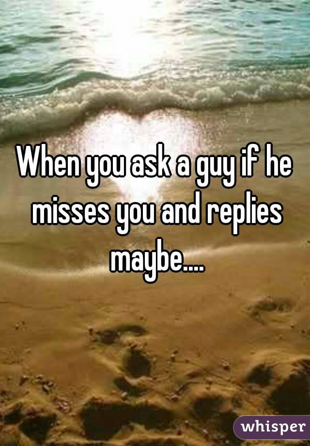 When you ask a guy if he misses you and replies maybe....
