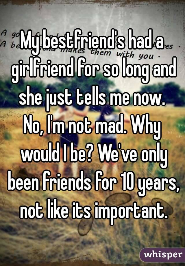 My bestfriend's had a girlfriend for so long and she just tells me now.  No, I'm not mad. Why would I be? We've only been friends for 10 years, not like its important.