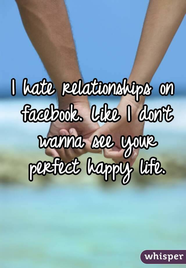 I hate relationships on facebook. Like I don't wanna see your perfect happy life.