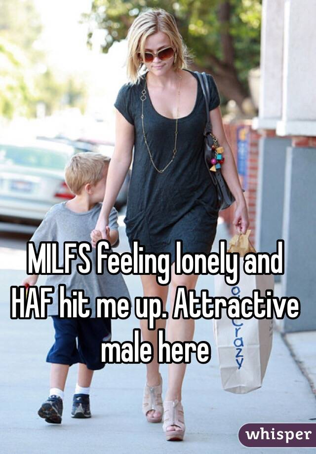 MILFS feeling lonely and HAF hit me up. Attractive male here