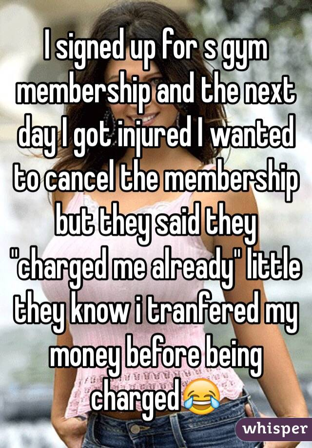 """I signed up for s gym membership and the next day I got injured I wanted to cancel the membership but they said they """"charged me already"""" little they know i tranfered my money before being charged😂"""
