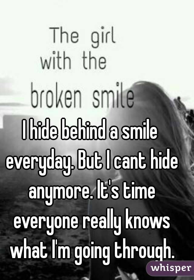 I hide behind a smile everyday. But I cant hide anymore. It's time everyone really knows what I'm going through.
