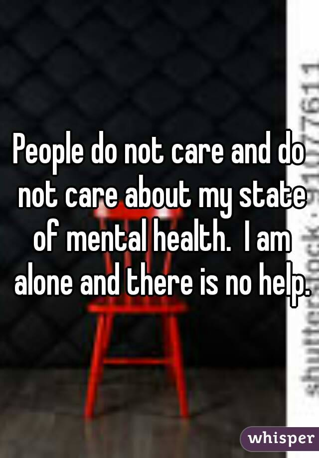 People do not care and do not care about my state of mental health.  I am alone and there is no help.