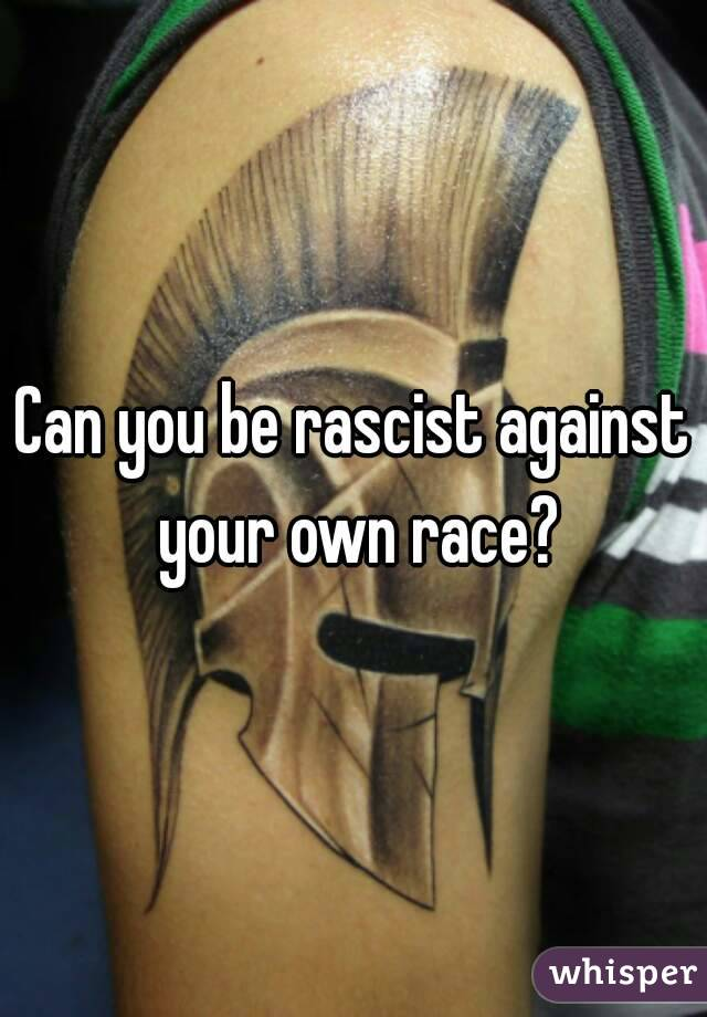 Can you be rascist against your own race?