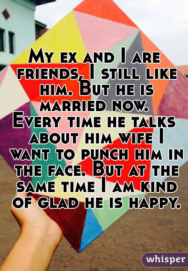 My ex and I are friends, I still like him. But he is married now.  Every time he talks about him wife I want to punch him in the face. But at the same time I am kind of glad he is happy.