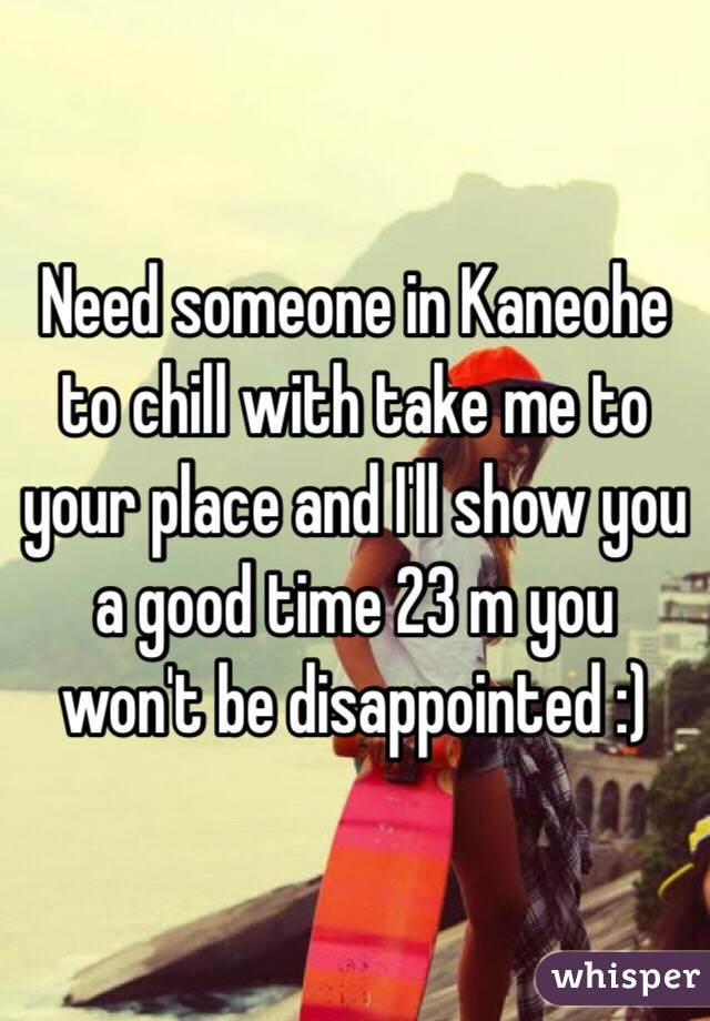 Need someone in Kaneohe to chill with take me to your place and I'll show you a good time 23 m you won't be disappointed :)