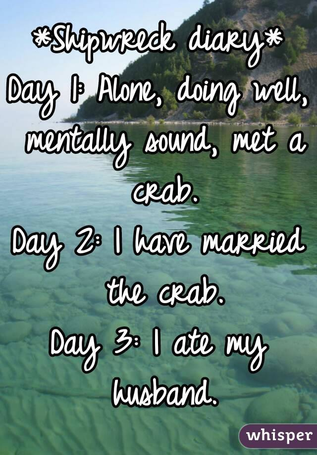 *Shipwreck diary* Day 1: Alone, doing well, mentally sound, met a crab. Day 2: I have married the crab. Day 3: I ate my husband.