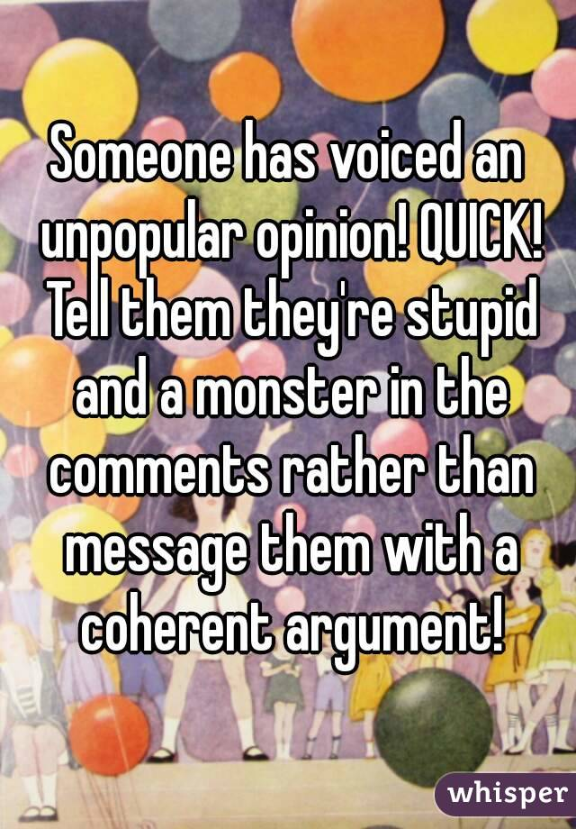 Someone has voiced an unpopular opinion! QUICK! Tell them they're stupid and a monster in the comments rather than message them with a coherent argument!