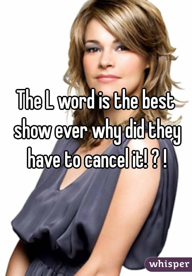 The L word is the best show ever why did they have to cancel it! ? !