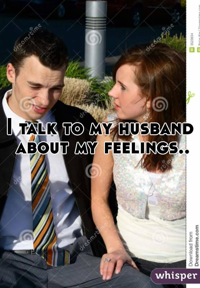 I talk to my husband about my feelings..