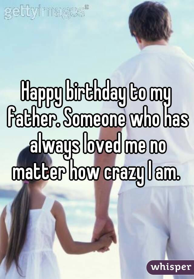 Happy birthday to my father. Someone who has always loved me no matter how crazy I am.