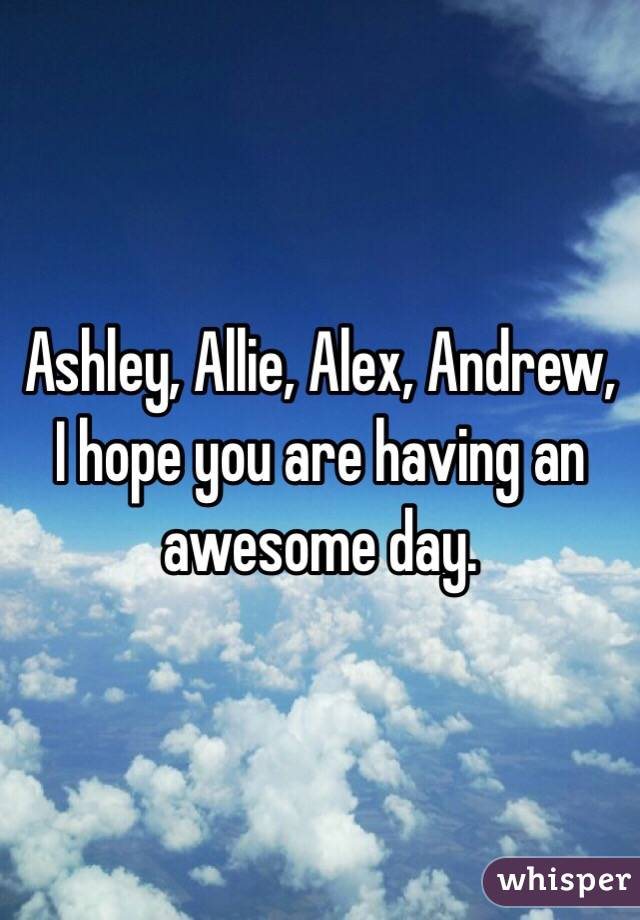 Ashley, Allie, Alex, Andrew, I hope you are having an awesome day.