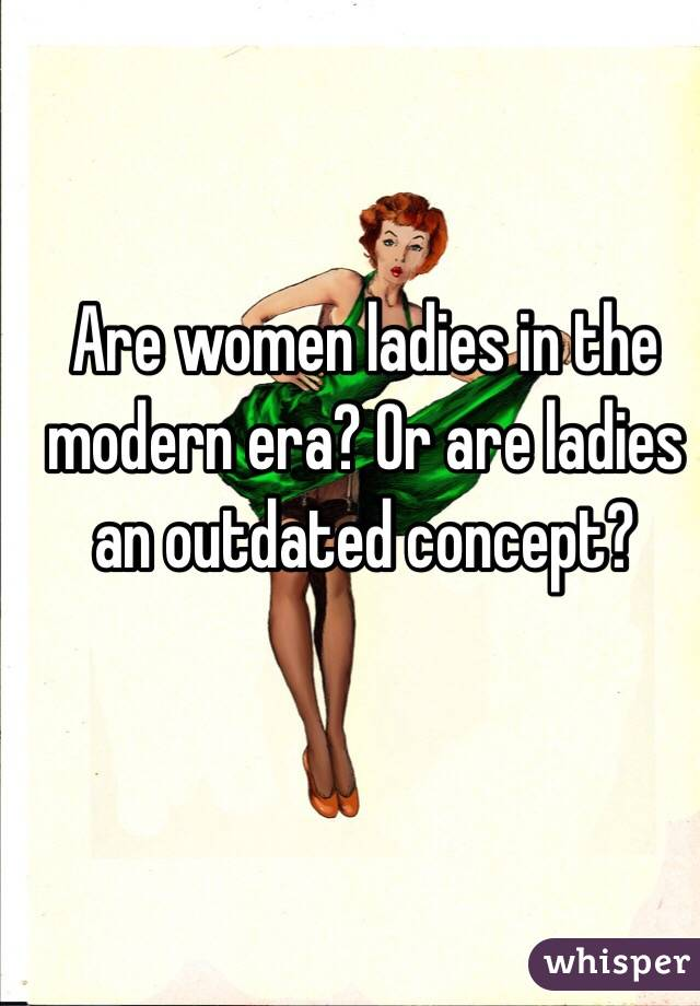 Are women ladies in the modern era? Or are ladies an outdated concept?