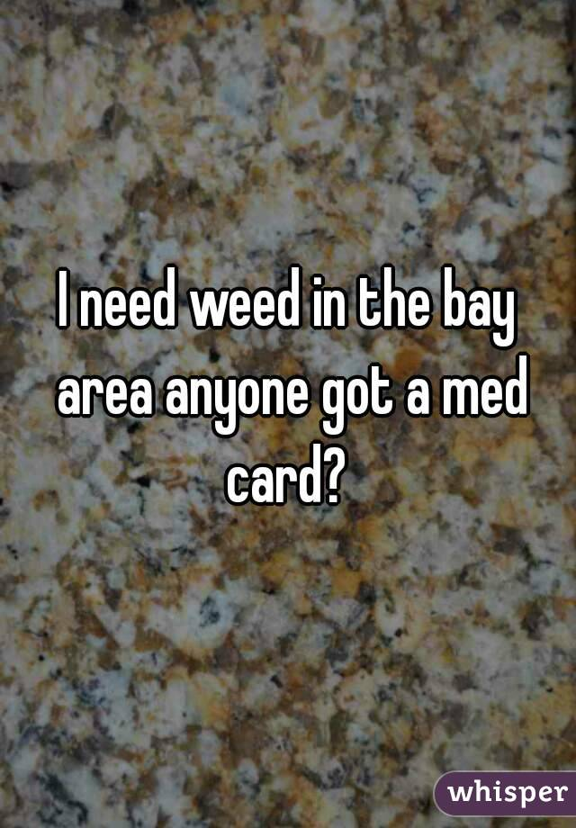 I need weed in the bay area anyone got a med card?