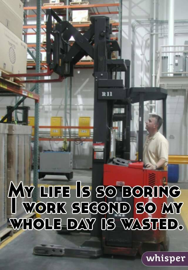 My life Is so boring I work second so my whole day is wasted.