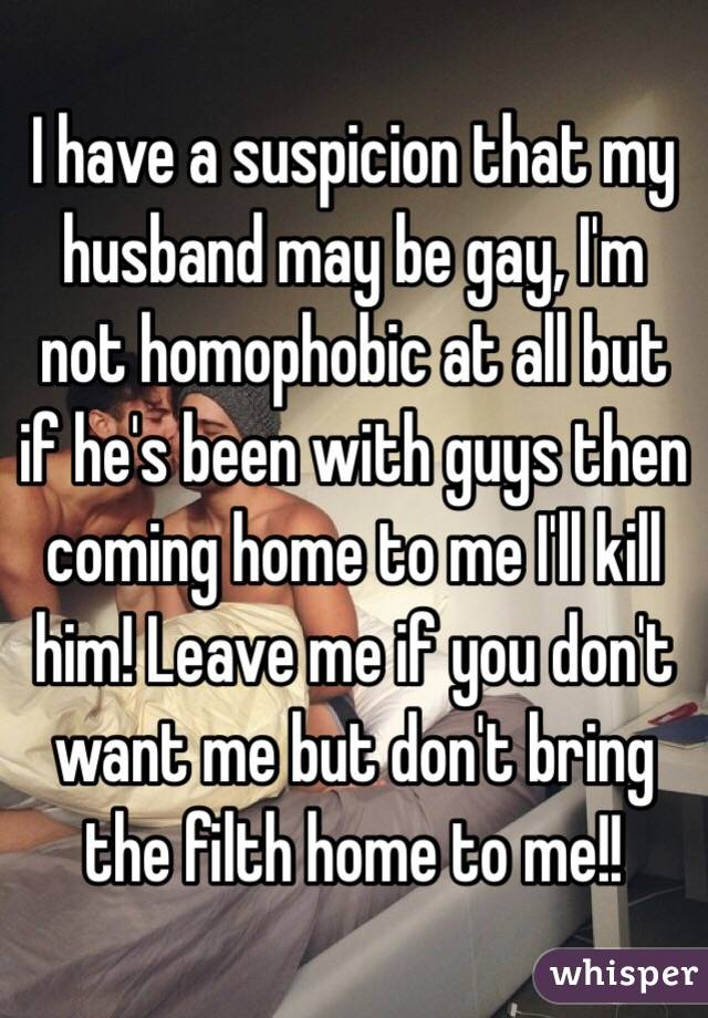 I have a suspicion that my husband may be gay, I'm not homophobic at all but if he's been with guys then coming home to me I'll kill him! Leave me if you don't want me but don't bring the filth home to me!!