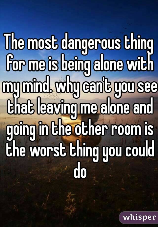 The most dangerous thing for me is being alone with my mind. why can't you see that leaving me alone and going in the other room is the worst thing you could do