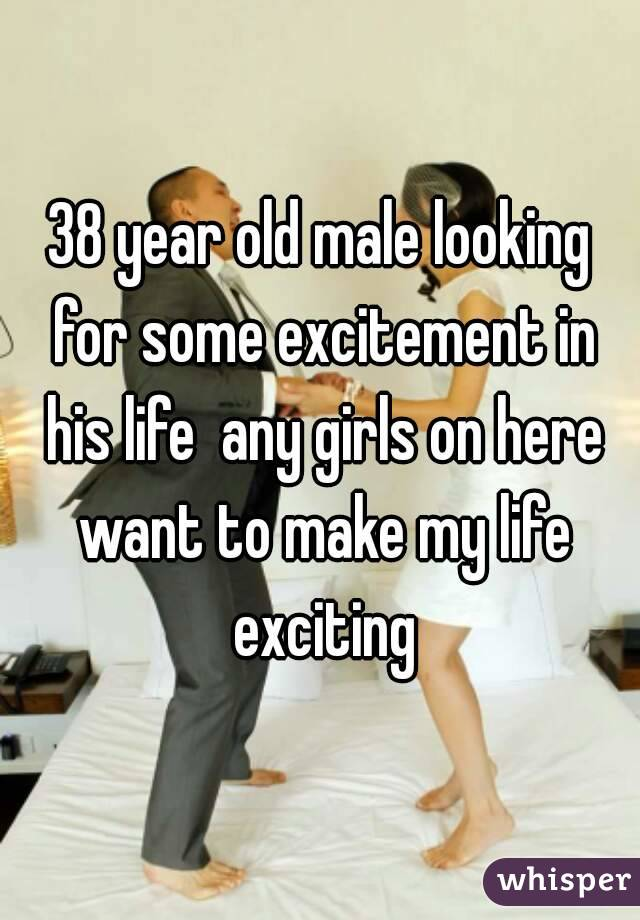38 year old male looking for some excitement in his life  any girls on here want to make my life exciting