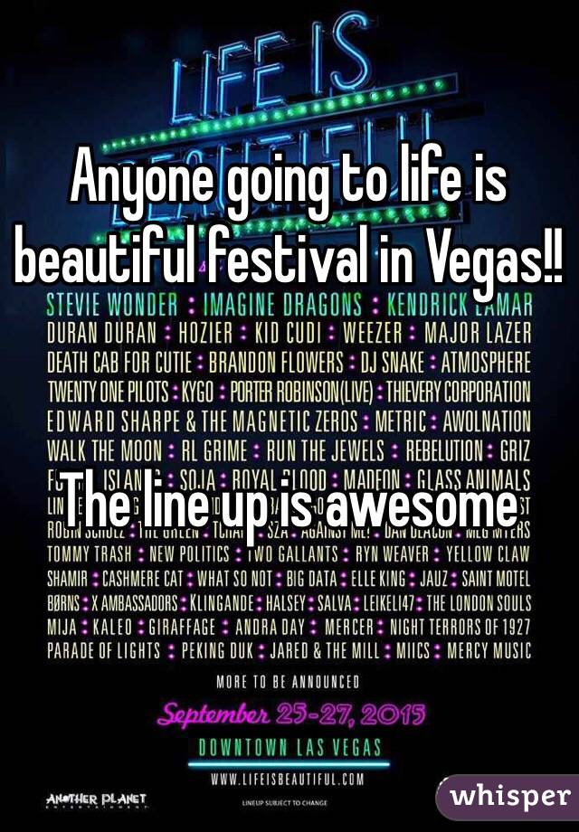 Anyone going to life is beautiful festival in Vegas!!   The line up is awesome