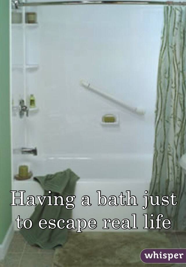 Having a bath just to escape real life
