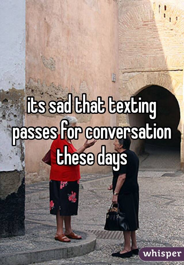 its sad that texting passes for conversation these days