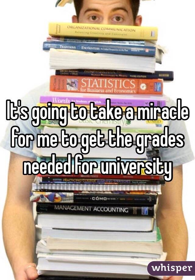 It's going to take a miracle for me to get the grades needed for university