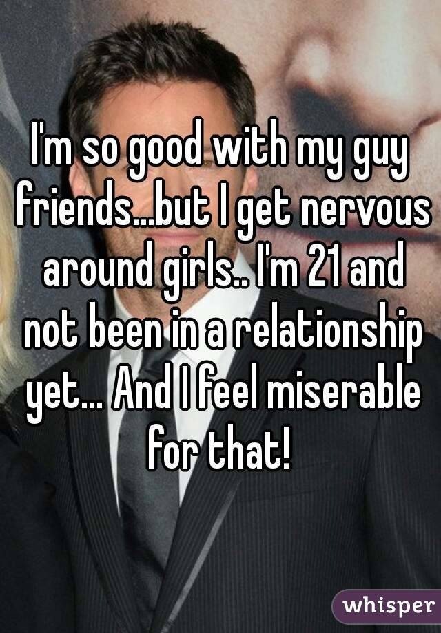 I'm so good with my guy friends...but I get nervous around girls.. I'm 21 and not been in a relationship yet... And I feel miserable for that!
