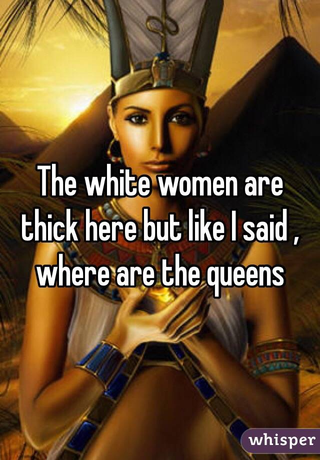 The white women are thick here but like I said , where are the queens