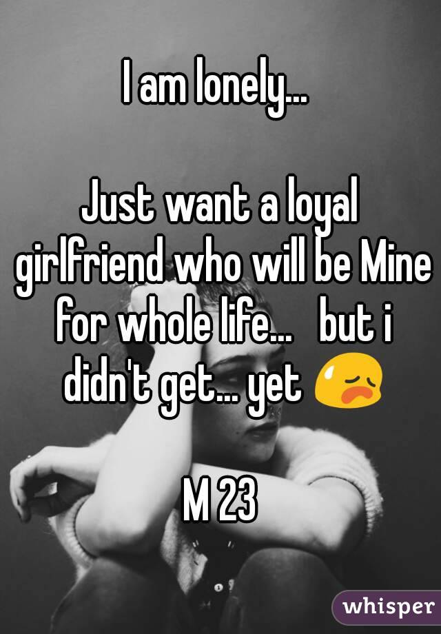 I am lonely...   Just want a loyal girlfriend who will be Mine for whole life...   but i didn't get... yet 😥  M 23