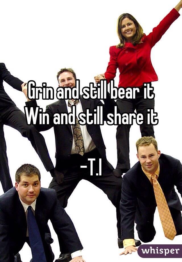 Grin and still bear it Win and still share it  -T.I