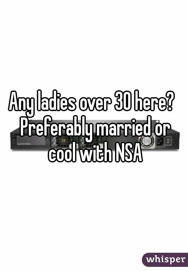 Any ladies over 30 here?  Preferably married or cool with NSA
