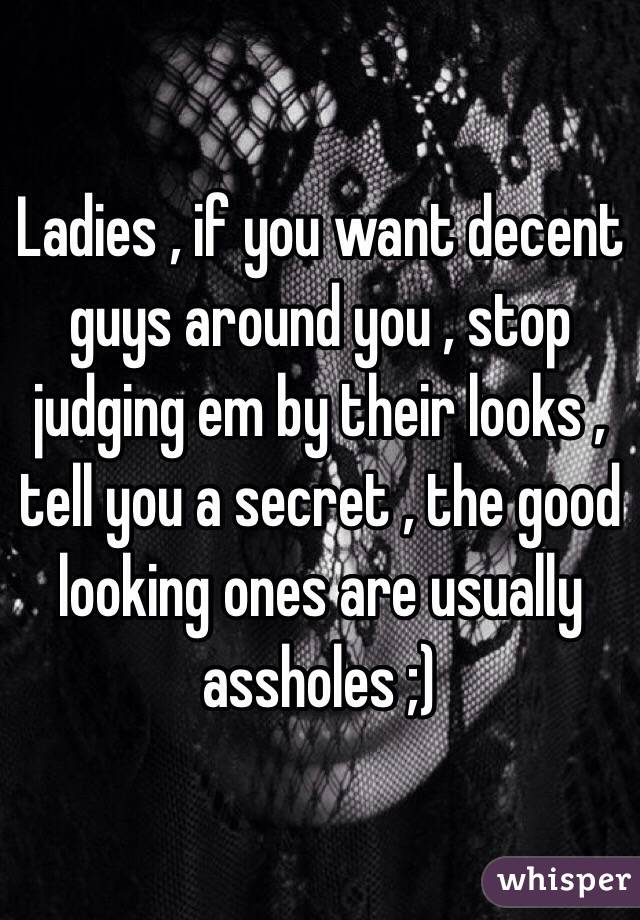 Ladies , if you want decent guys around you , stop judging em by their looks , tell you a secret , the good looking ones are usually assholes ;)