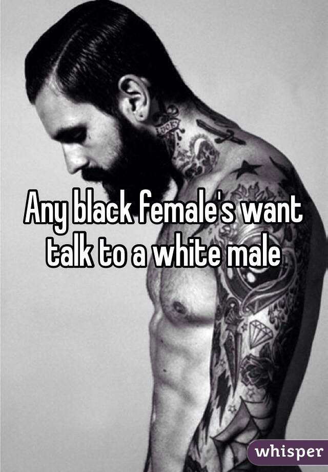 Any black female's want talk to a white male