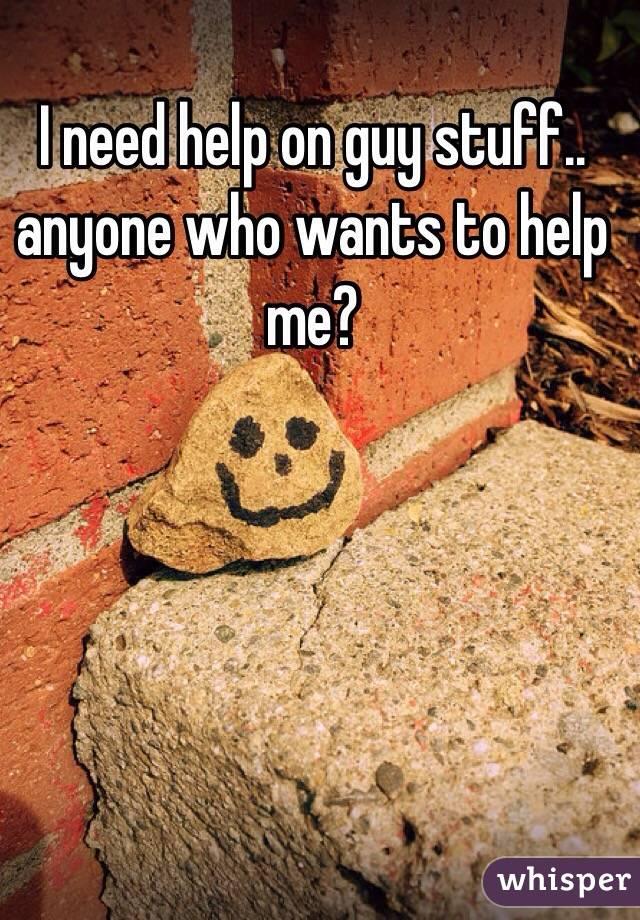 I need help on guy stuff.. anyone who wants to help me?