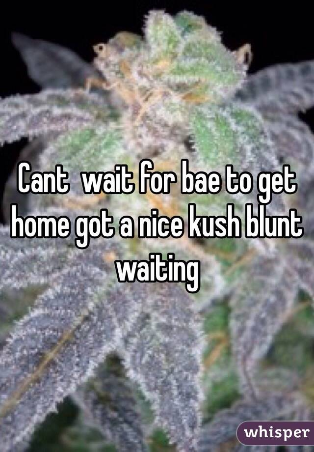 Cant  wait for bae to get home got a nice kush blunt waiting