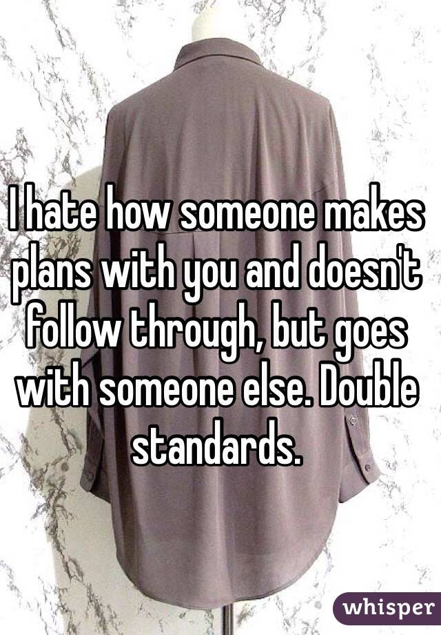 I hate how someone makes plans with you and doesn't follow through, but goes with someone else. Double standards.