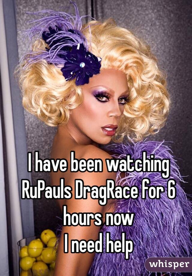I have been watching RuPauls DragRace for 6 hours now I need help