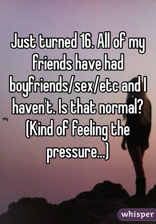Just turned 16. All of my friends have had boyfriends/sex/etc and I haven't. Is that normal? (Kind of feeling the pressure...)