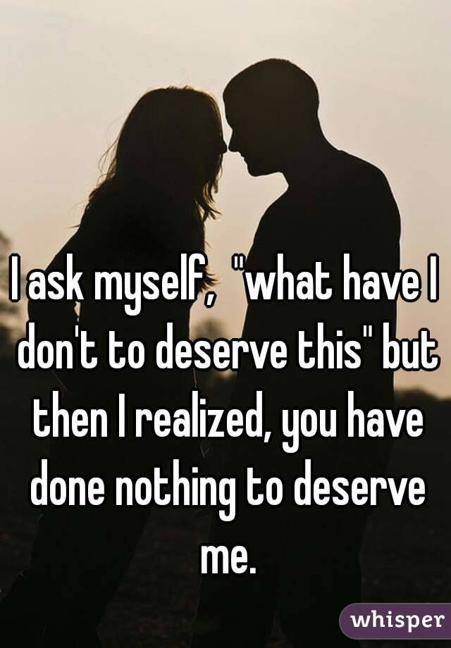"""I ask myself,  """"what have I don't to deserve this"""" but then I realized, you have done nothing to deserve me."""