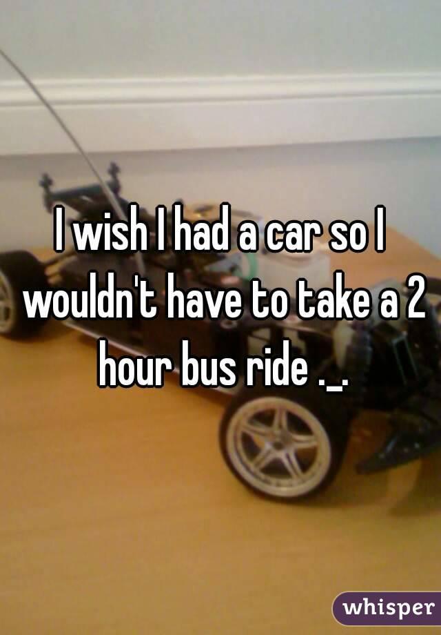 I wish I had a car so I wouldn't have to take a 2 hour bus ride ._.