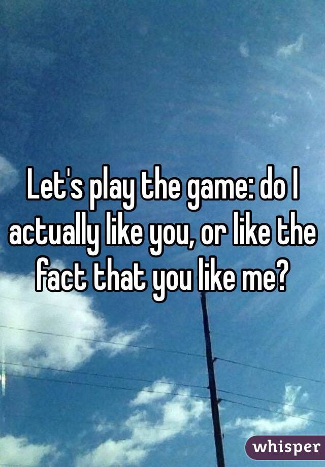 Let's play the game: do I actually like you, or like the fact that you like me?